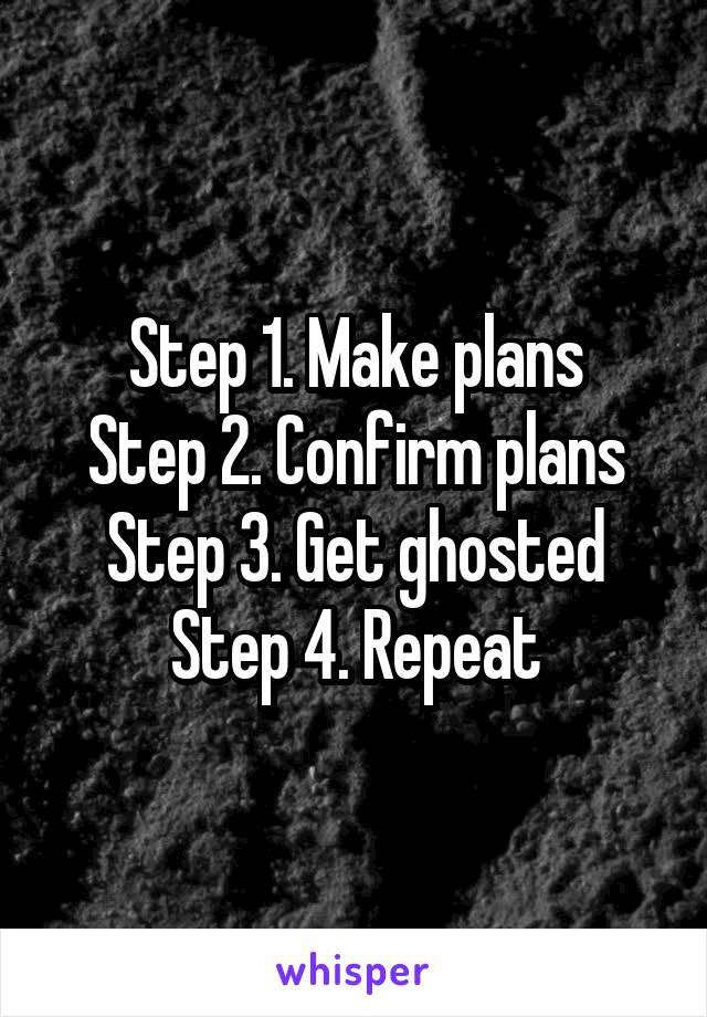 Step 1. Make plans Step 2. Confirm plans Step 3. Get ghosted Step 4. Repeat
