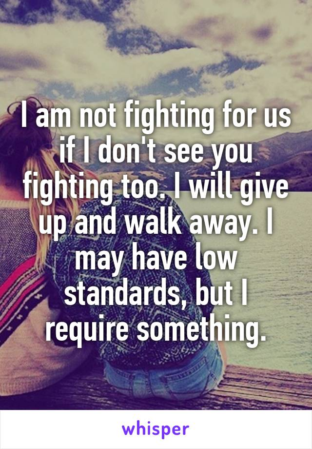 I am not fighting for us if I don't see you fighting too. I will give up and walk away. I may have low standards, but I require something.