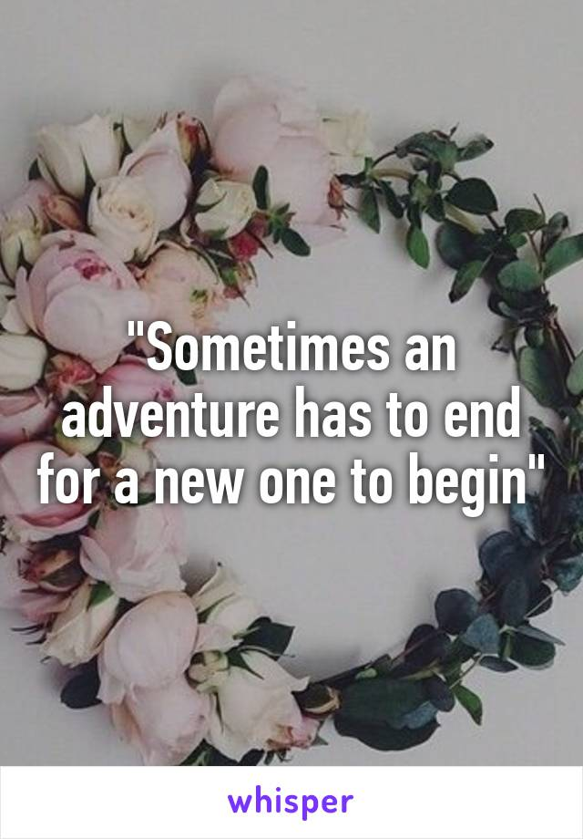 """Sometimes an adventure has to end for a new one to begin"""