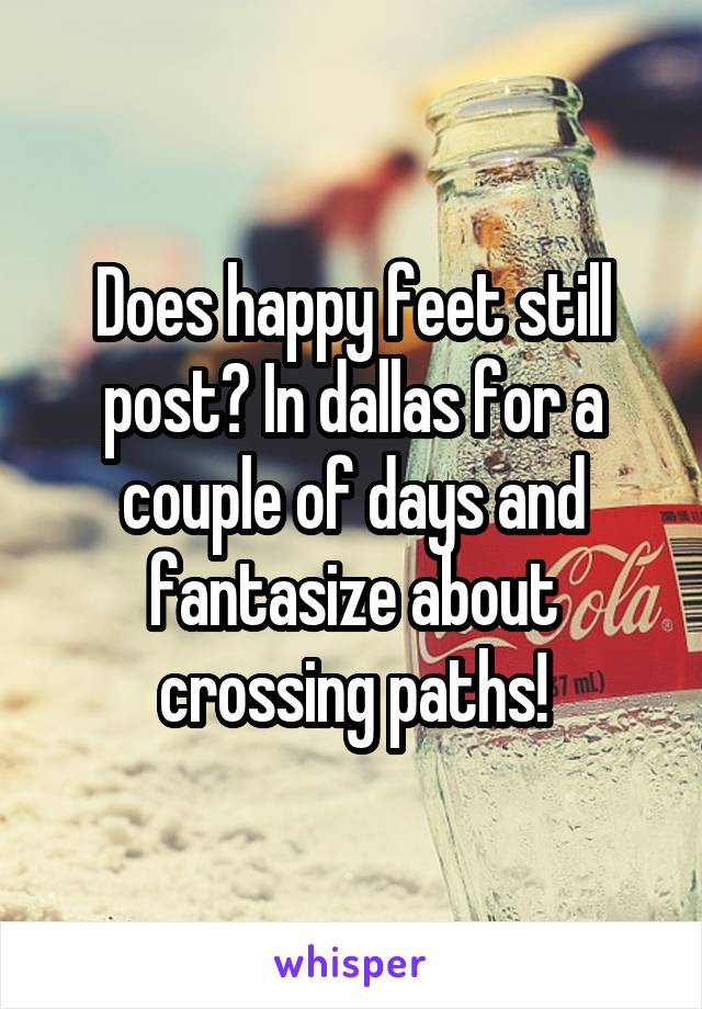 Does happy feet still post? In dallas for a couple of days and fantasize about crossing paths!