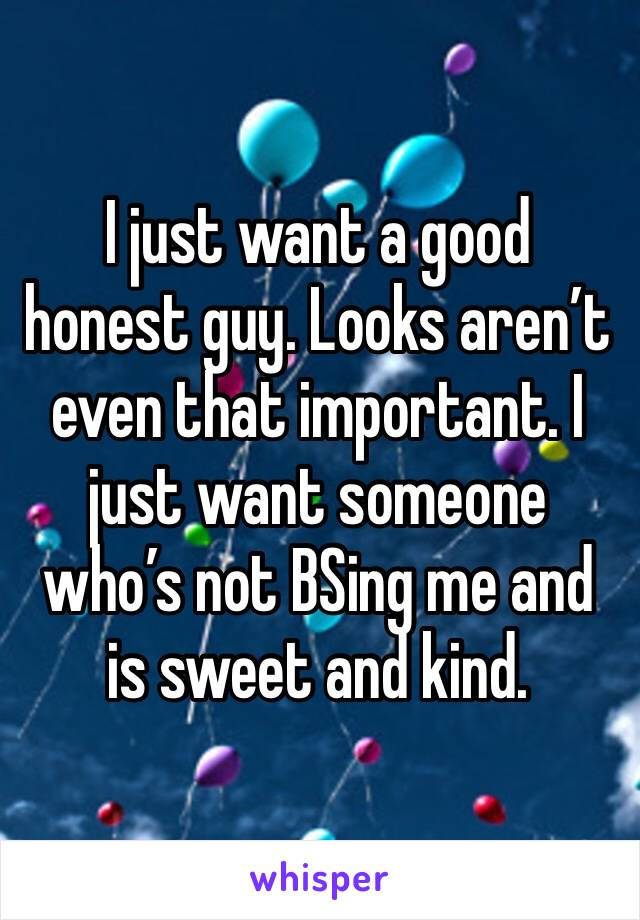 I just want a good honest guy. Looks aren't even that important. I just want someone who's not BSing me and is sweet and kind.