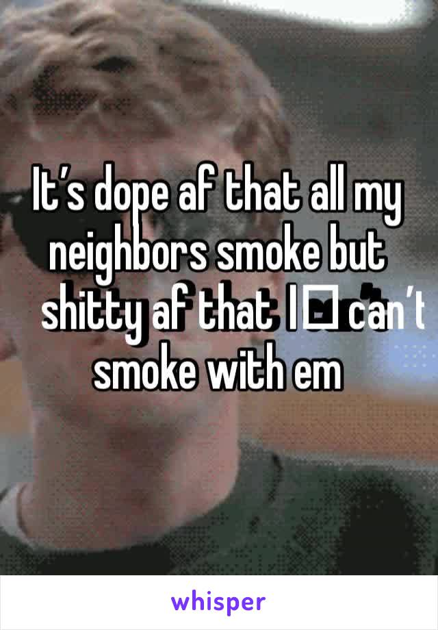 It's dope af that all my neighbors smoke but shitty af that I️ can't smoke with em