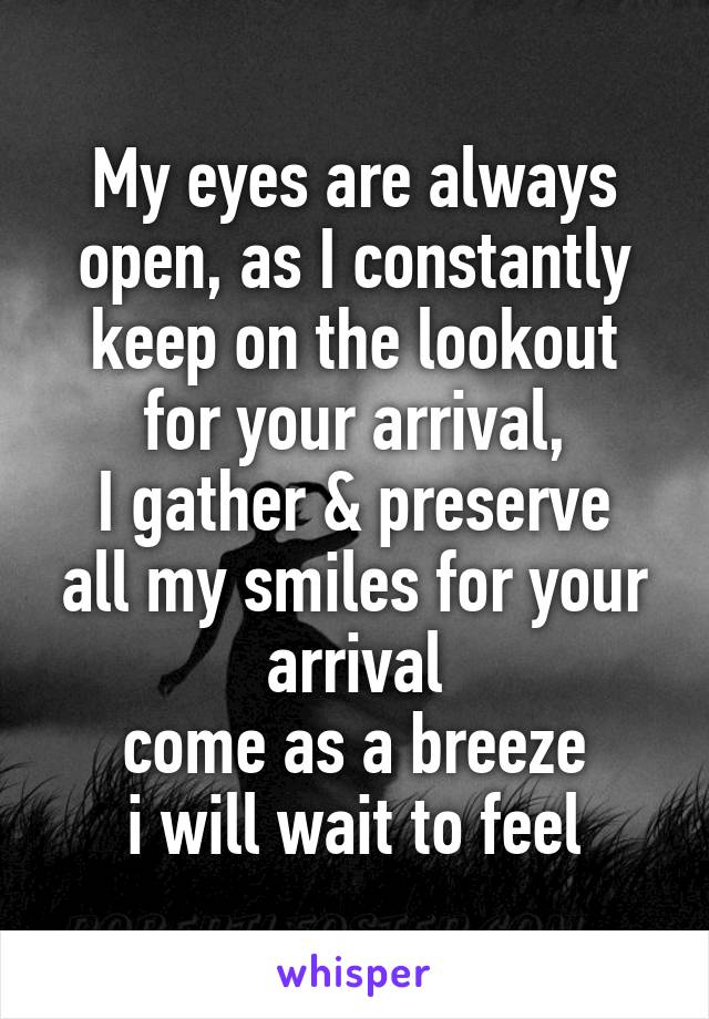 My eyes are always open, as I constantly keep on the lookout for your arrival, I gather & preserve all my smiles for your arrival come as a breeze  i will wait to feel