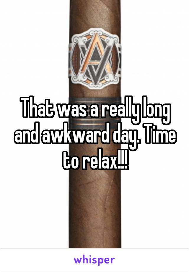 That was a really long and awkward day. Time to relax!!!