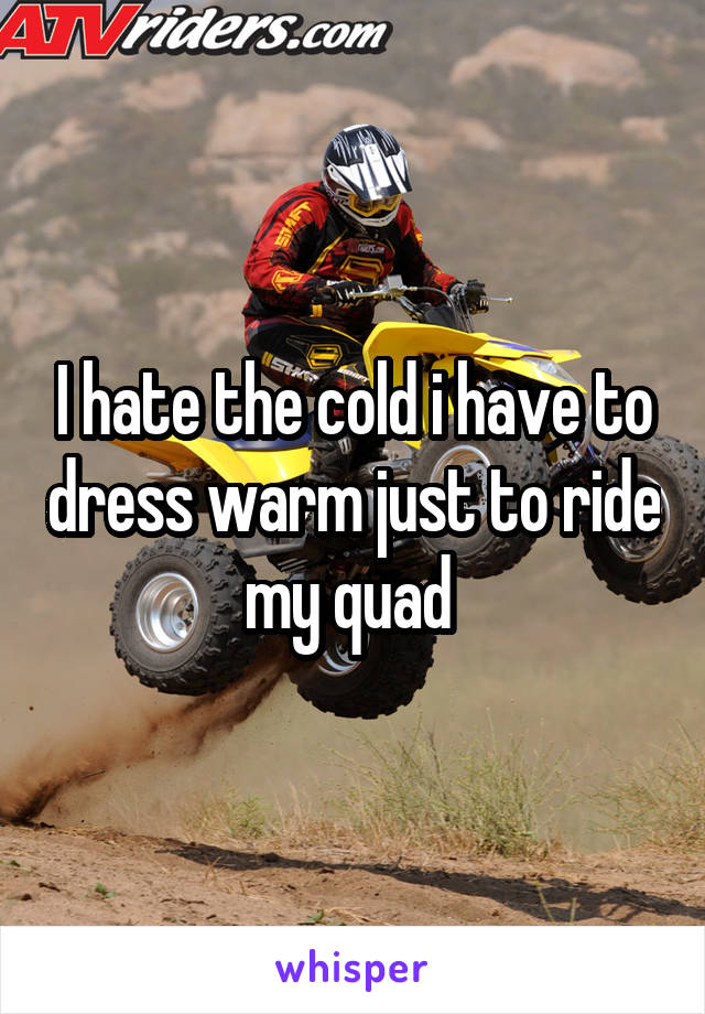I hate the cold i have to dress warm just to ride my quad