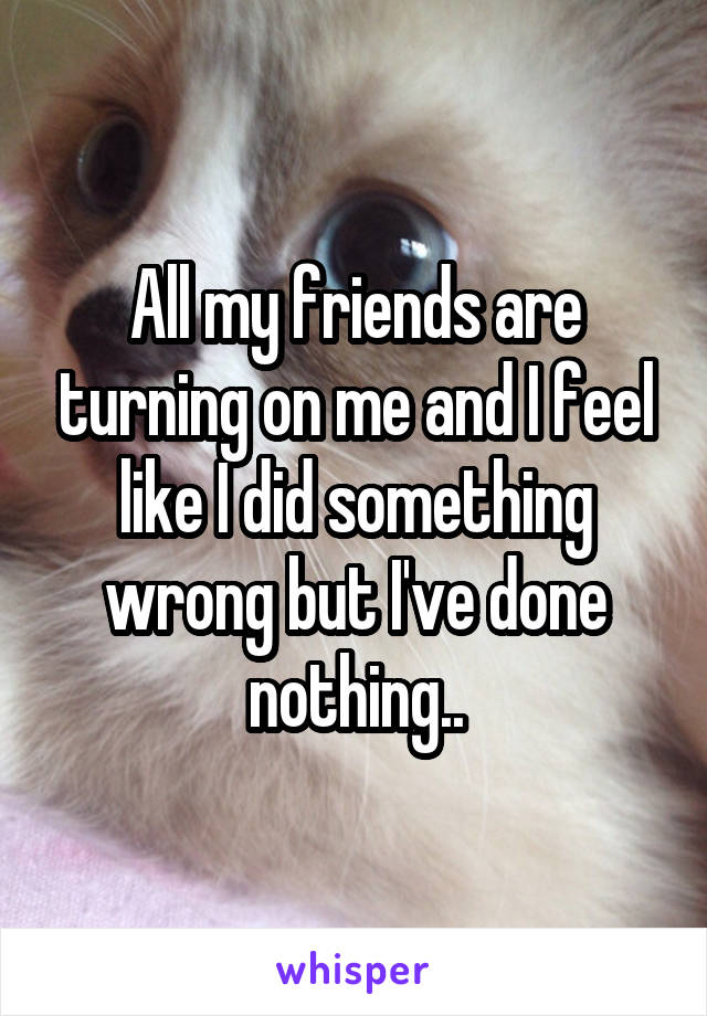 All my friends are turning on me and I feel like I did something wrong but I've done nothing..