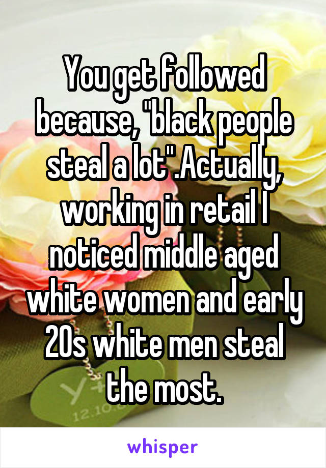"You get followed because, ""black people steal a lot"".Actually, working in retail I noticed middle aged white women and early 20s white men steal the most."