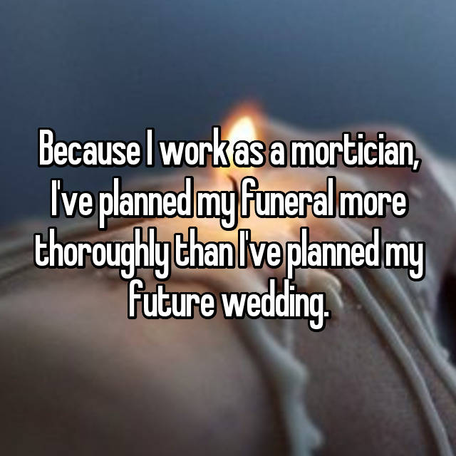 Because I work as a mortician, I've planned my funeral more thoroughly than I've planned my future wedding.