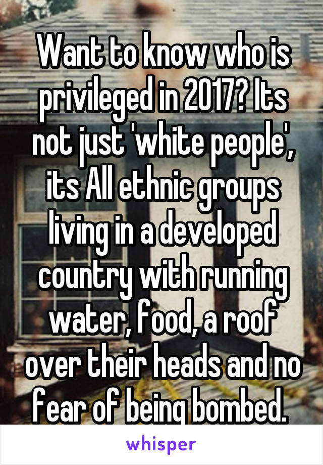 Want to know who is privileged in 2017? Its not just 'white people', its All ethnic groups living in a developed country with running water, food, a roof over their heads and no fear of being bombed.