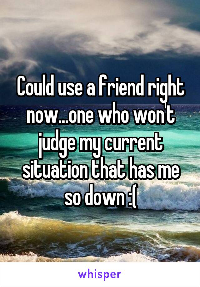 Could use a friend right now...one who won't judge my current situation that has me so down :(