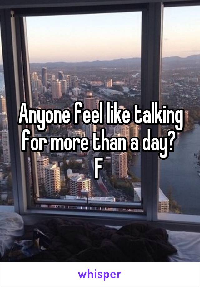 Anyone feel like talking for more than a day?  F