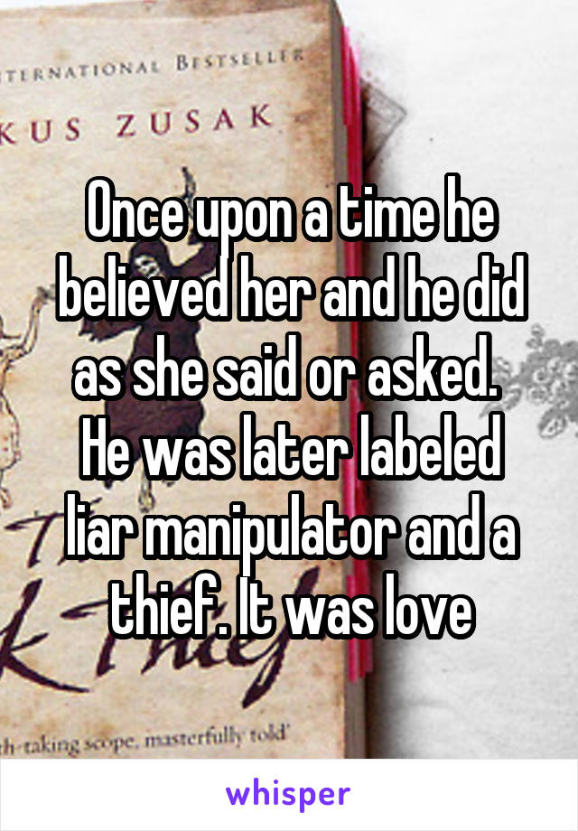 Once upon a time he believed her and he did as she said or asked.  He was later labeled liar manipulator and a thief. It was love