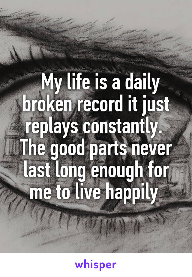 My life is a daily broken record it just replays constantly.  The good parts never last long enough for me to live happily