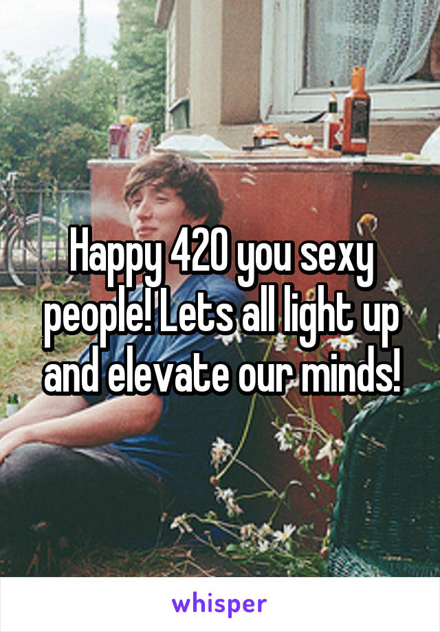 Happy 420 you sexy people! Lets all light up and elevate our minds!