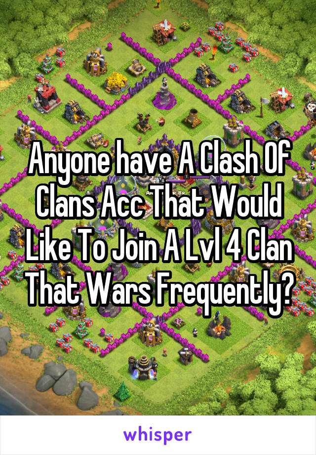 Anyone have A Clash Of Clans Acc That Would Like To Join A Lvl 4 Clan That Wars Frequently?