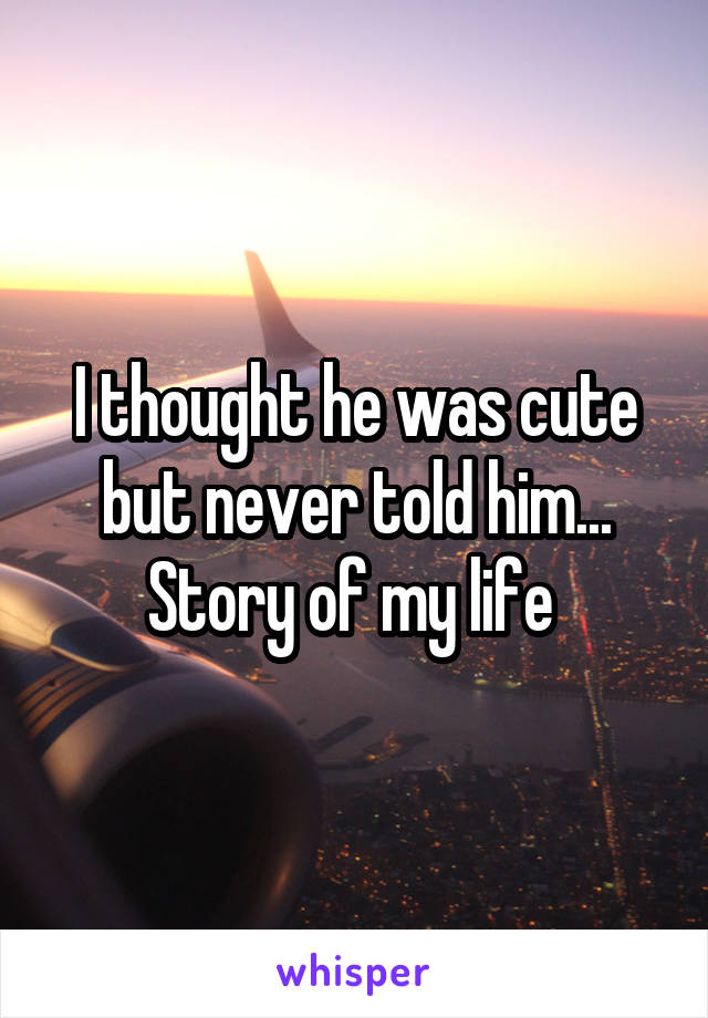 I thought he was cute but never told him... Story of my life