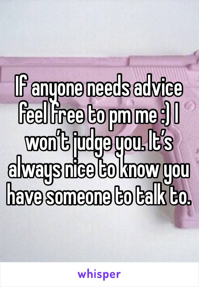 If anyone needs advice feel free to pm me :) I won't judge you. It's always nice to know you have someone to talk to.