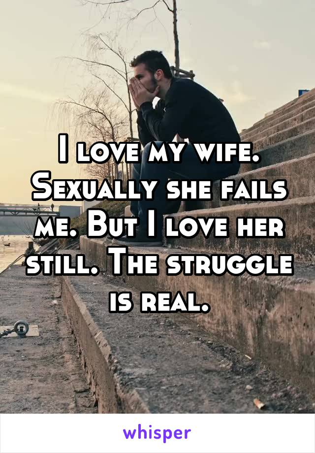 I love my wife. Sexually she fails me. But I love her still. The struggle is real.