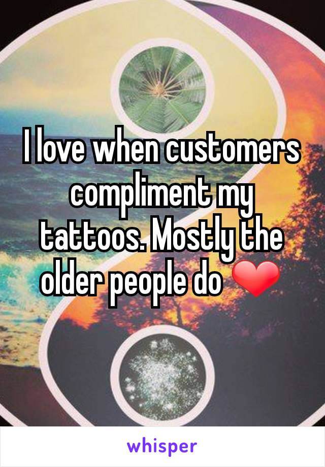 I love when customers compliment my tattoos. Mostly the older people do ❤