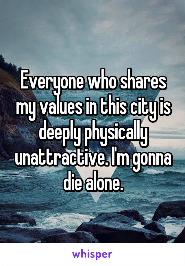 Everyone who shares my values in this city is deeply physically unattractive. I'm gonna die alone.