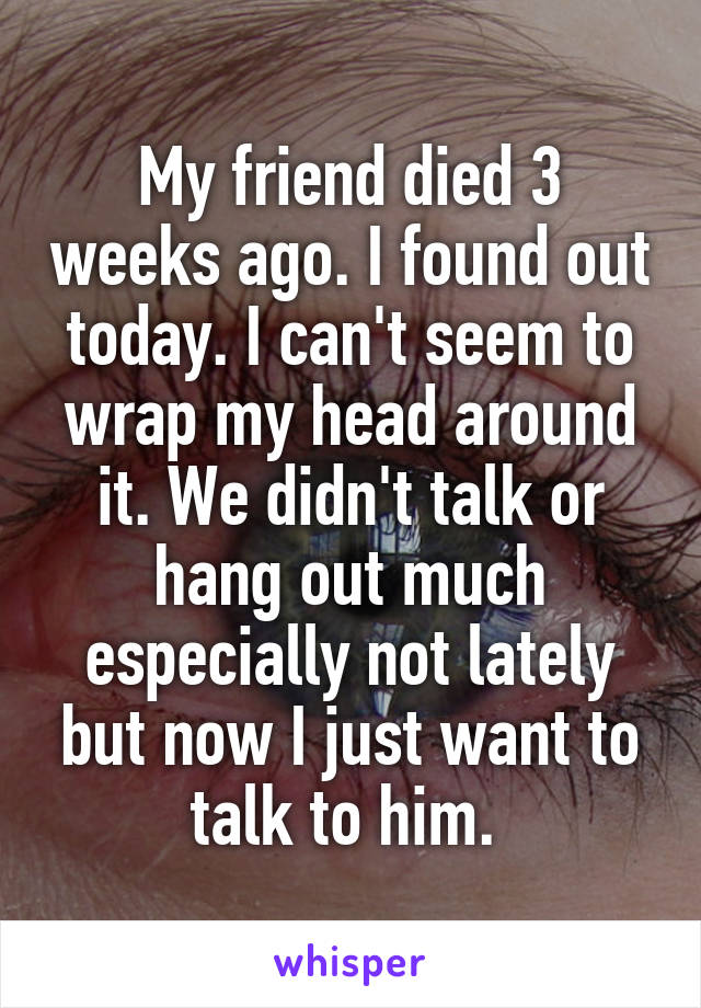 My friend died 3 weeks ago. I found out today. I can't seem to wrap my head around it. We didn't talk or hang out much especially not lately but now I just want to talk to him.