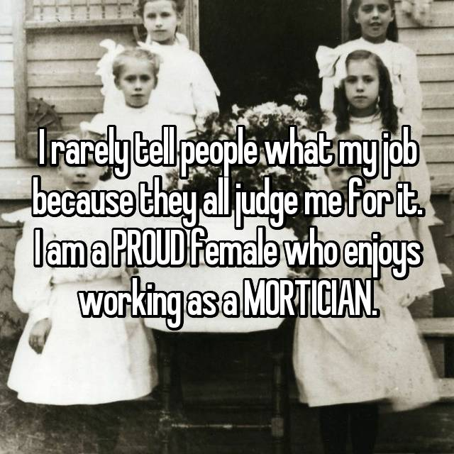 I rarely tell people what my job because they all judge me for it. I am a PROUD female who enjoys working as a MORTICIAN.