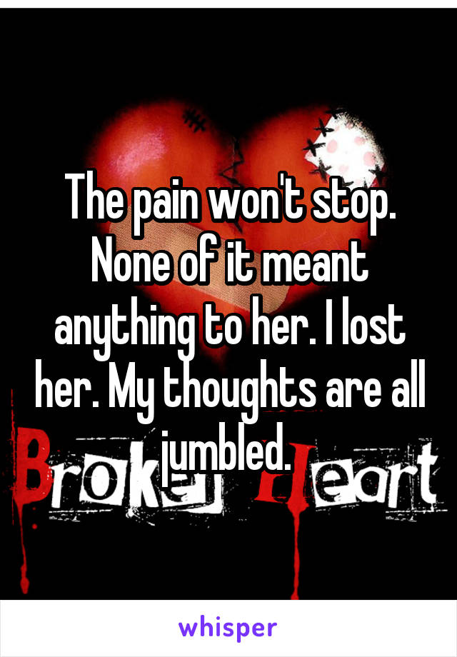 The pain won't stop. None of it meant anything to her. I lost her. My thoughts are all jumbled.