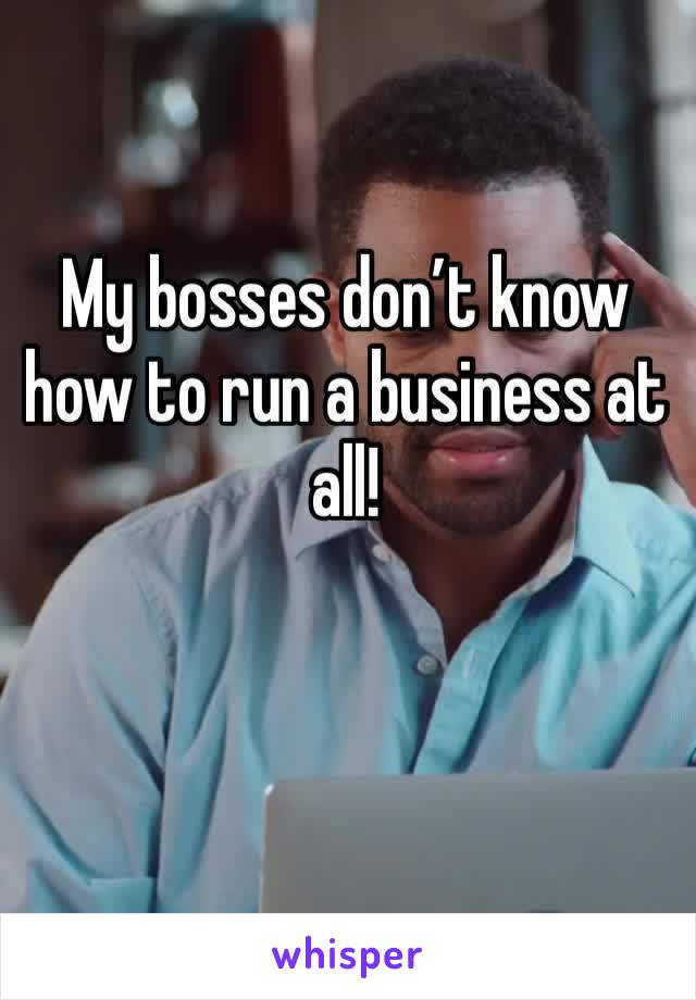My bosses don't know how to run a business at all!