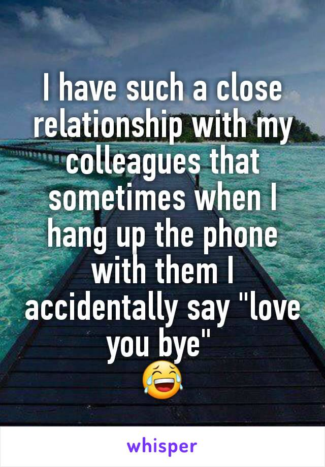 """I have such a close relationship with my colleagues that sometimes when I hang up the phone with them I accidentally say """"love you bye""""  😂"""