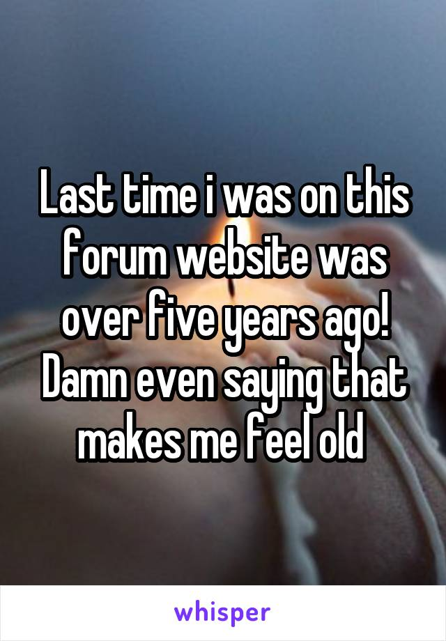 Last time i was on this forum website was over five years ago! Damn even saying that makes me feel old