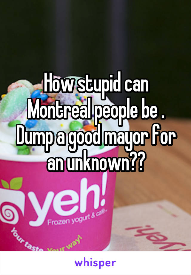 How stupid can Montreal people be . Dump a good mayor for an unknown??