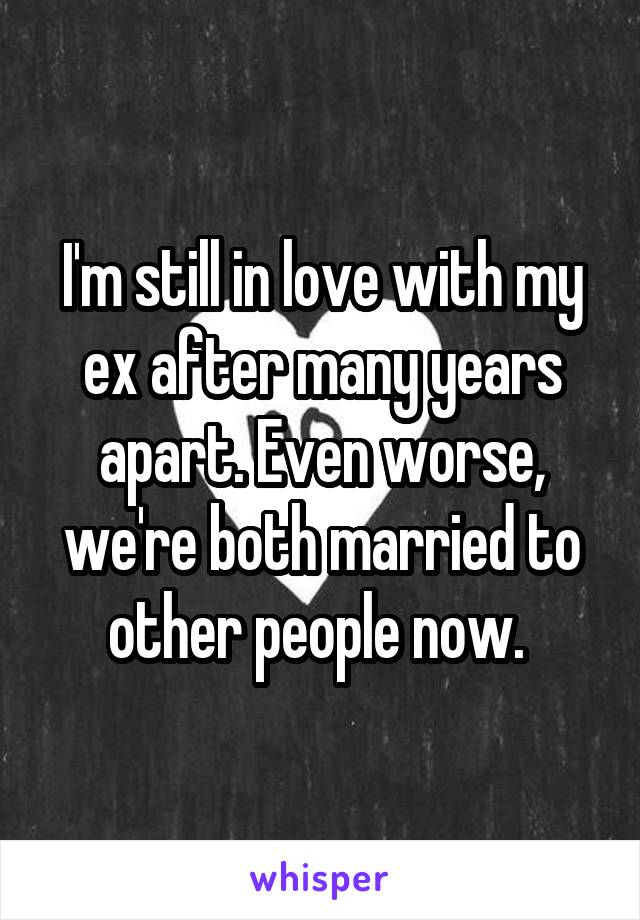 I'm still in love with my ex after many years apart. Even worse, we're both married to other people now.