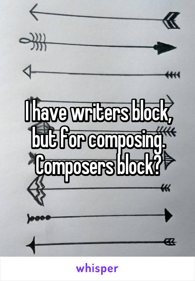 I have writers block, but for composing. Composers block?