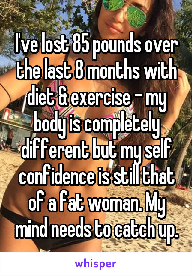 I've lost 85 pounds over the last 8 months with diet & exercise - my body is completely different but my self confidence is still that of a fat woman. My mind needs to catch up.