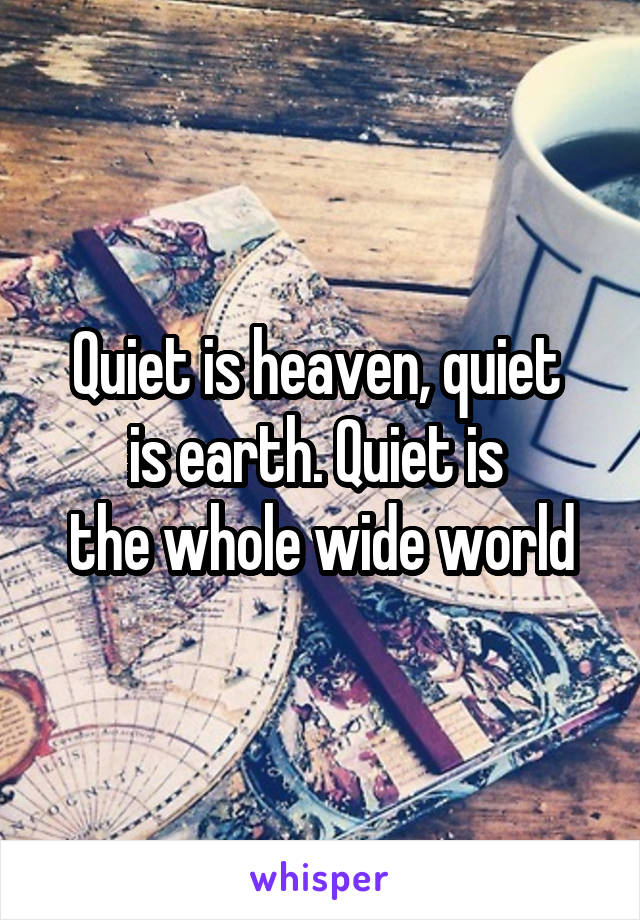 Quiet is heaven, quiet  is earth. Quiet is  the whole wide world