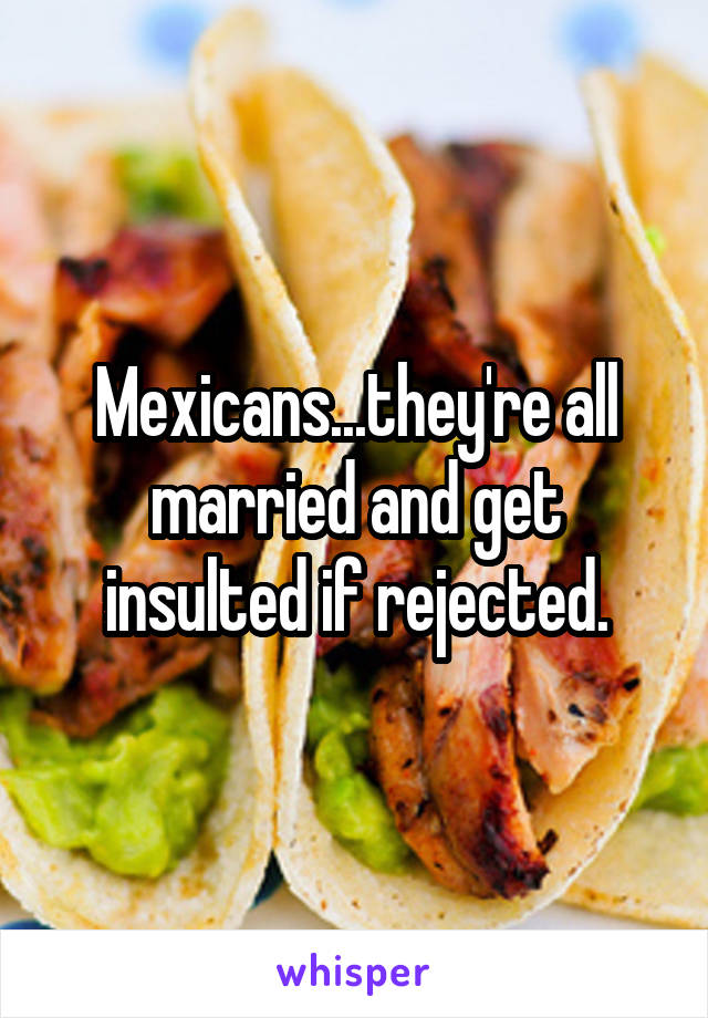 Mexicans...they're all married and get insulted if rejected.