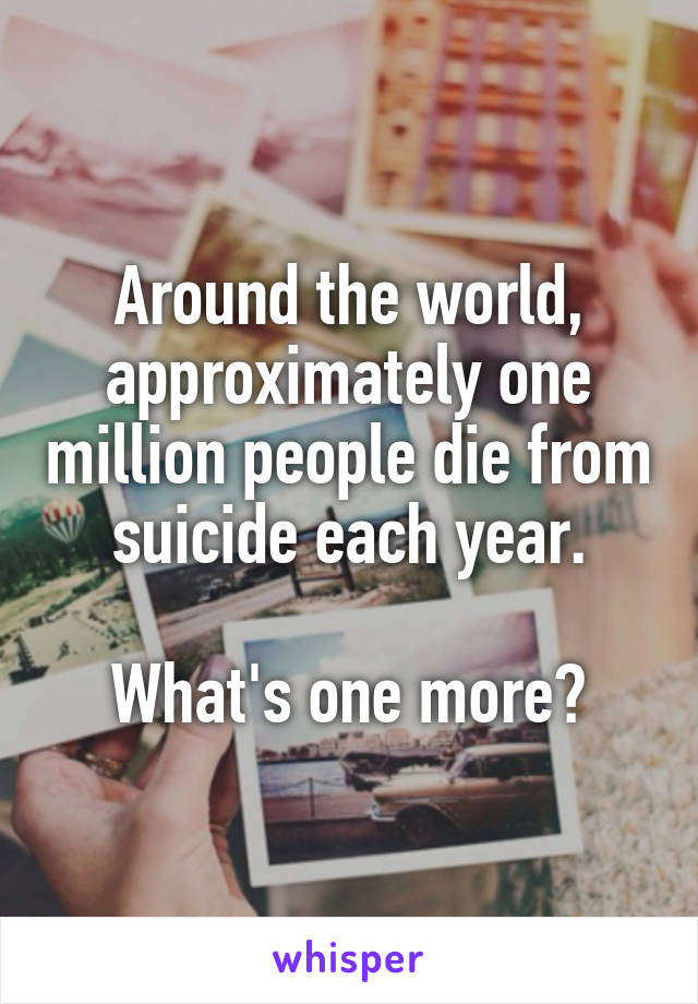 Around the world, approximately one million people die from suicide each year.  What's one more?