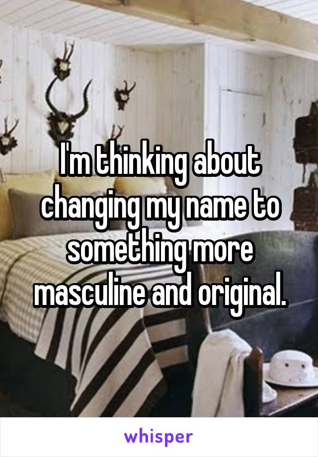 I'm thinking about changing my name to something more masculine and original.