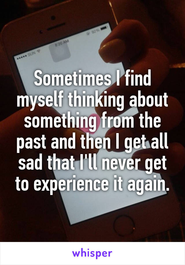 Sometimes I find myself thinking about something from the past and then I get all sad that I'll never get to experience it again.