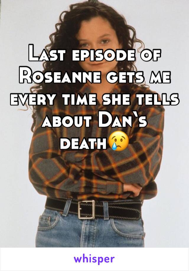 Last episode of Roseanne gets me every time she tells about Dan's death😢