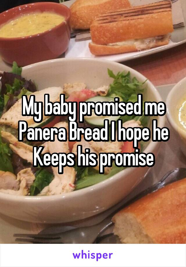 My baby promised me Panera Bread I hope he Keeps his promise