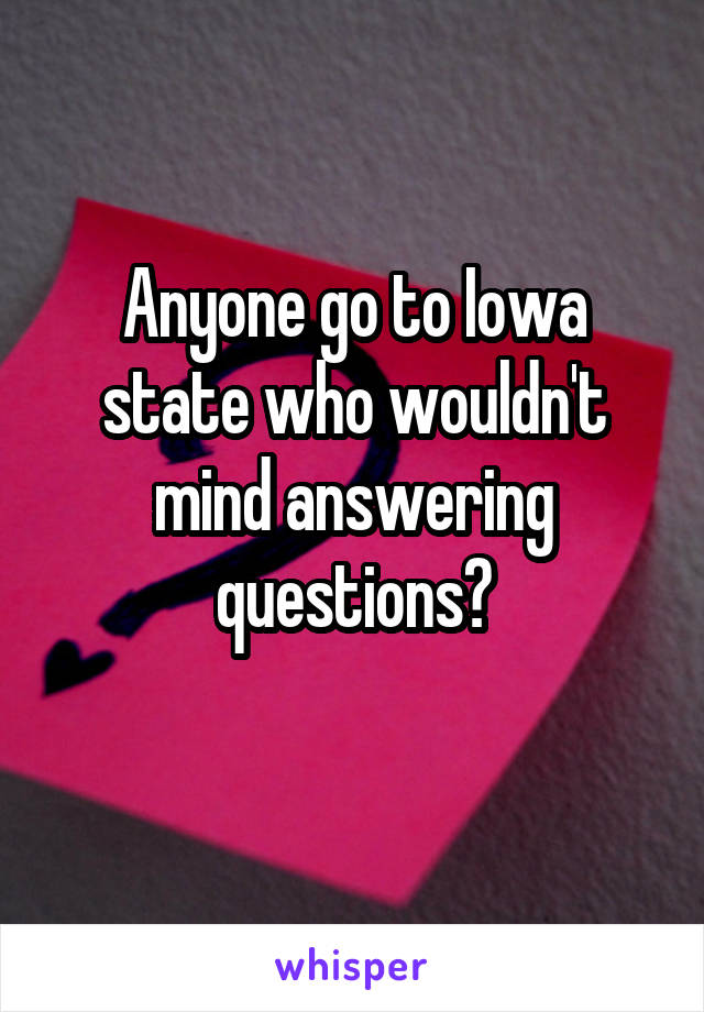 Anyone go to Iowa state who wouldn't mind answering questions?
