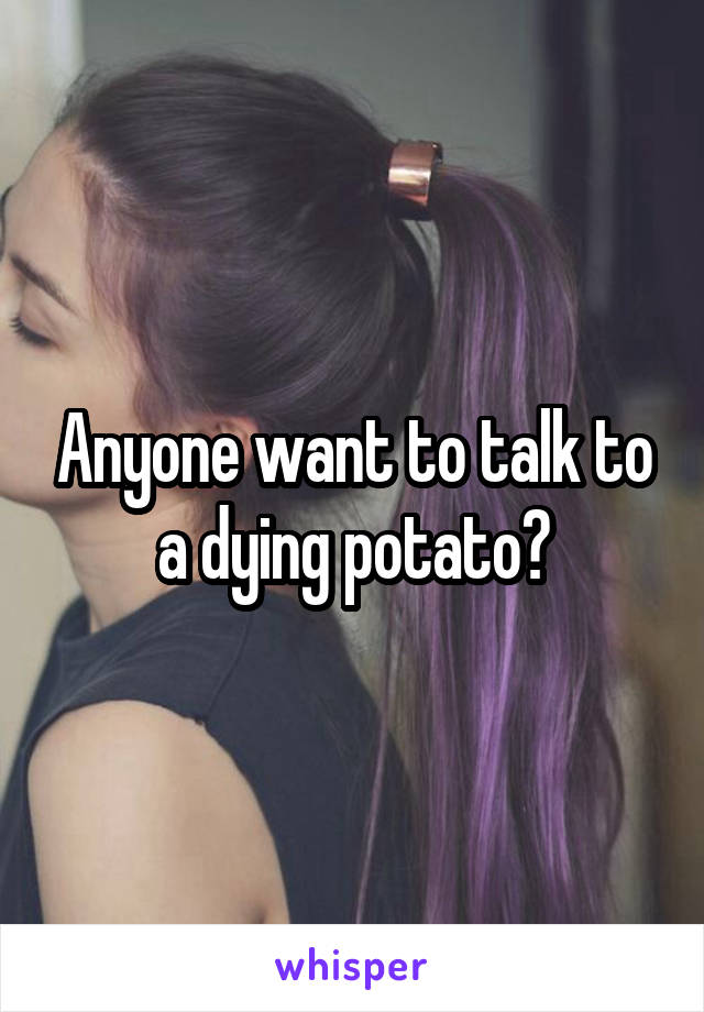 Anyone want to talk to a dying potato?