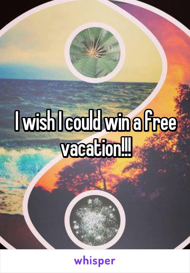 I wish I could win a free vacation!!!