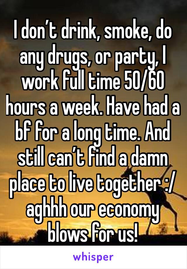 I don't drink, smoke, do any drugs, or party, I work full time 50/60 hours a week. Have had a bf for a long time. And still can't find a damn place to live together :/ aghhh our economy blows for us!