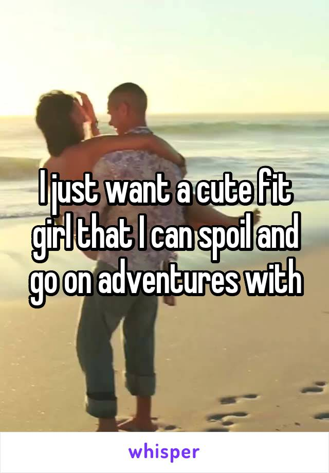 I just want a cute fit girl that I can spoil and go on adventures with