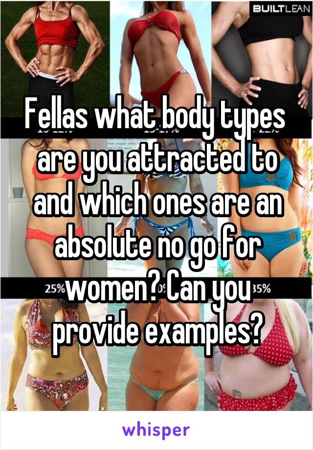 Fellas what body types  are you attracted to and which ones are an absolute no go for women? Can you provide examples?