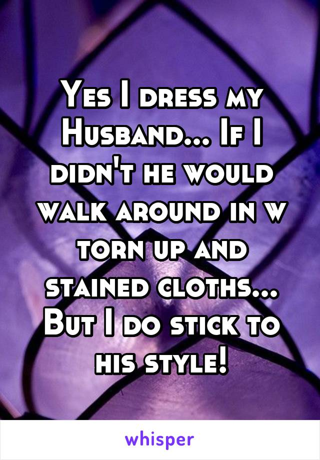 Yes I dress my Husband... If I didn't he would walk around in w torn up and stained cloths... But I do stick to his style!