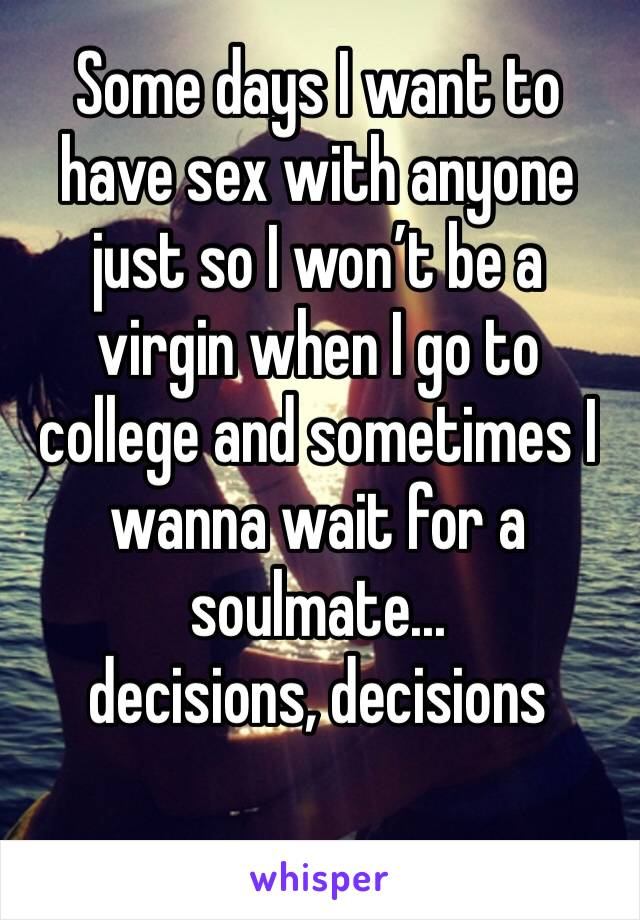 Some days I want to have sex with anyone just so I won't be a virgin when I go to college and sometimes I wanna wait for a soulmate... decisions, decisions