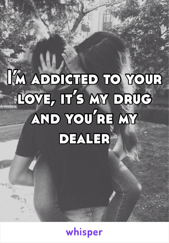 I'm addicted to your love, it's my drug and you're my dealer